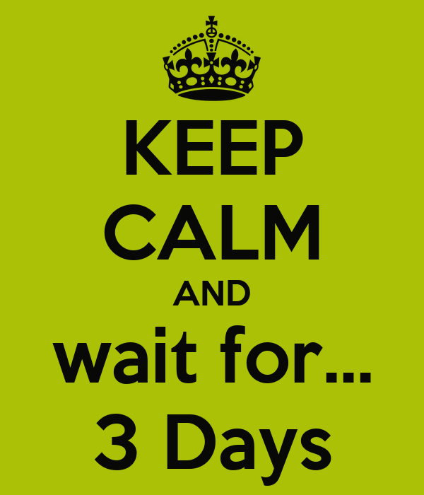 KEEP CALM AND wait for... 3 Days