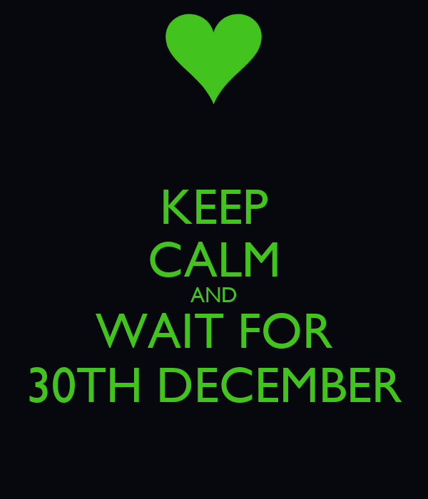 KEEP CALM AND WAIT FOR 30TH DECEMBER