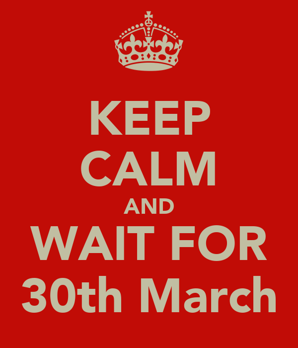 KEEP CALM AND WAIT FOR 30th March