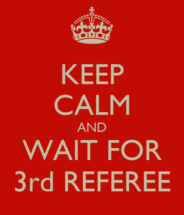 KEEP CALM AND WAIT FOR 3rd REFEREE