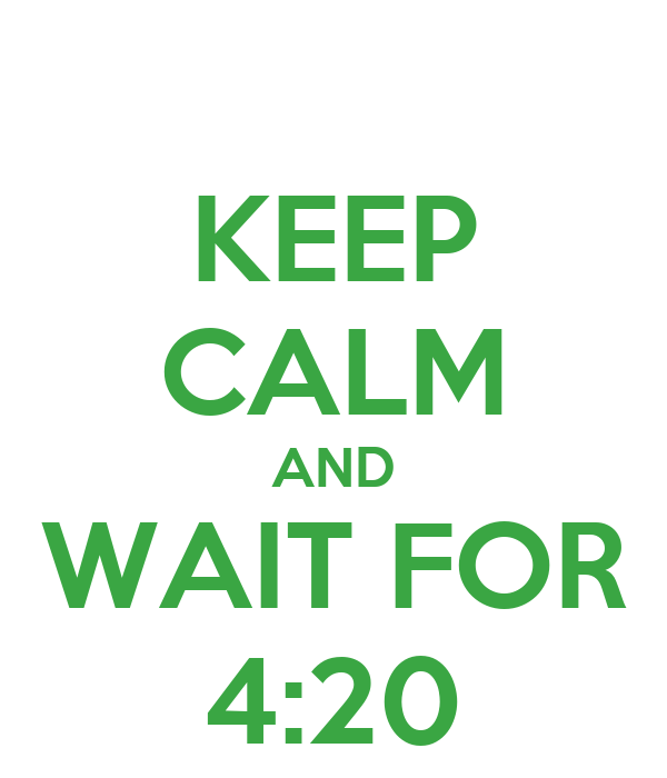 KEEP CALM AND WAIT FOR 4:20