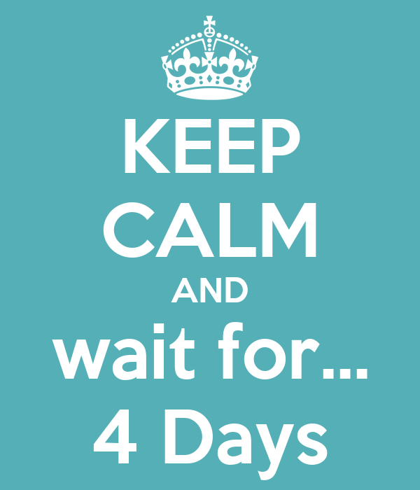 KEEP CALM AND wait for... 4 Days