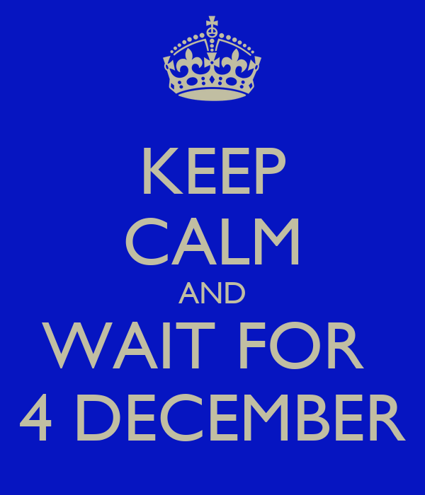 KEEP CALM AND WAIT FOR  4 DECEMBER