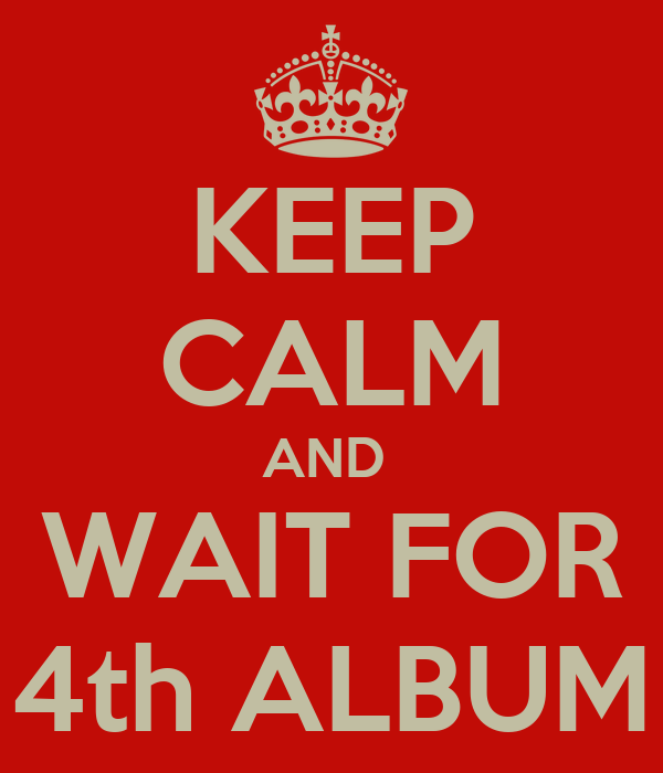 KEEP CALM AND  WAIT FOR 4th ALBUM