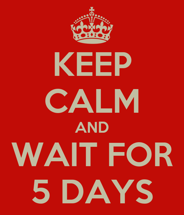 KEEP CALM AND WAIT FOR 5 DAYS