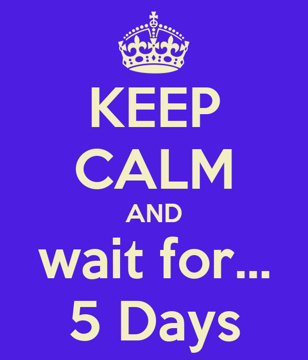 KEEP CALM AND wait for... 5 Days