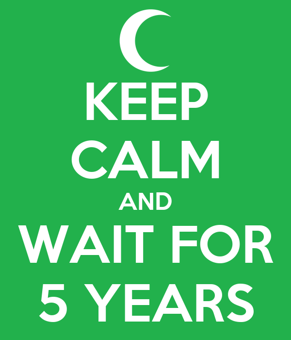 KEEP CALM AND WAIT FOR 5 YEARS