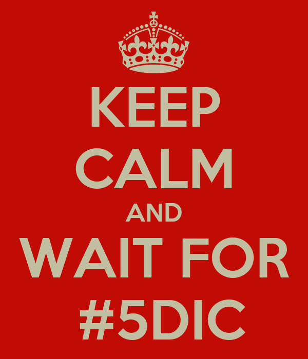 KEEP CALM AND WAIT FOR  #5DIC