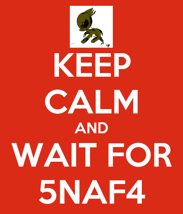 KEEP CALM AND WAIT FOR 5NAF4