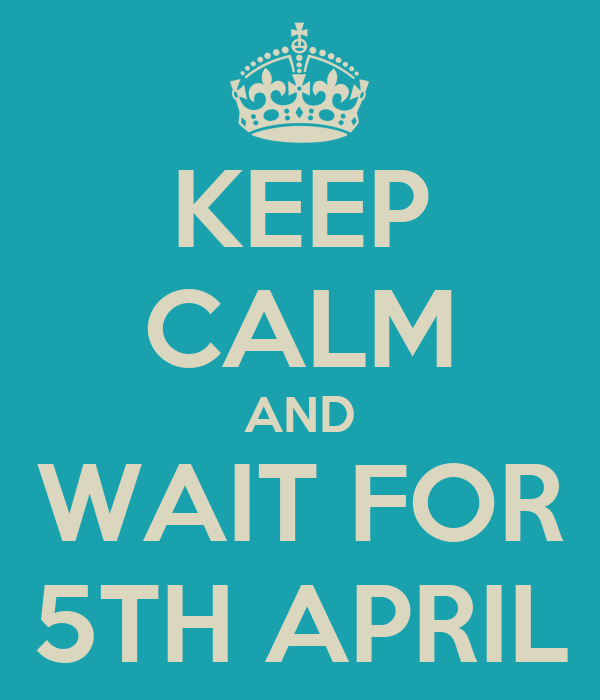 KEEP CALM AND WAIT FOR 5TH APRIL