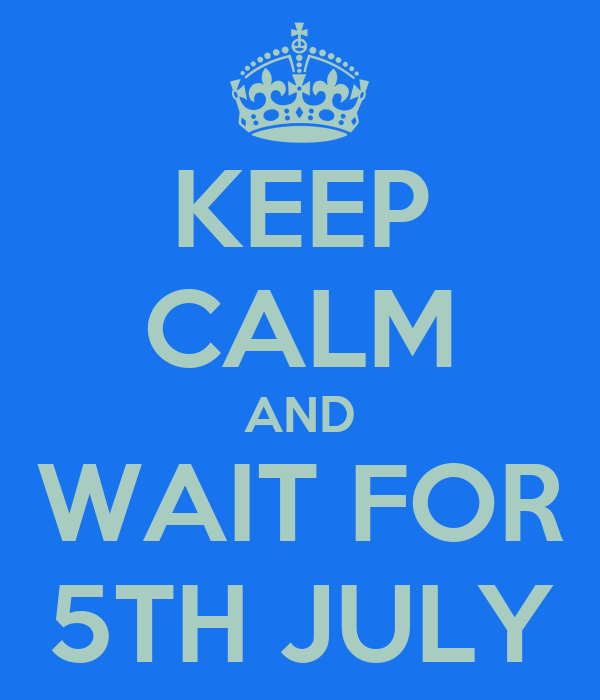 KEEP CALM AND WAIT FOR 5TH JULY