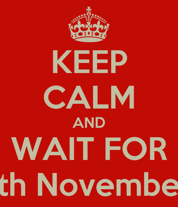 KEEP CALM AND WAIT FOR 5th November.