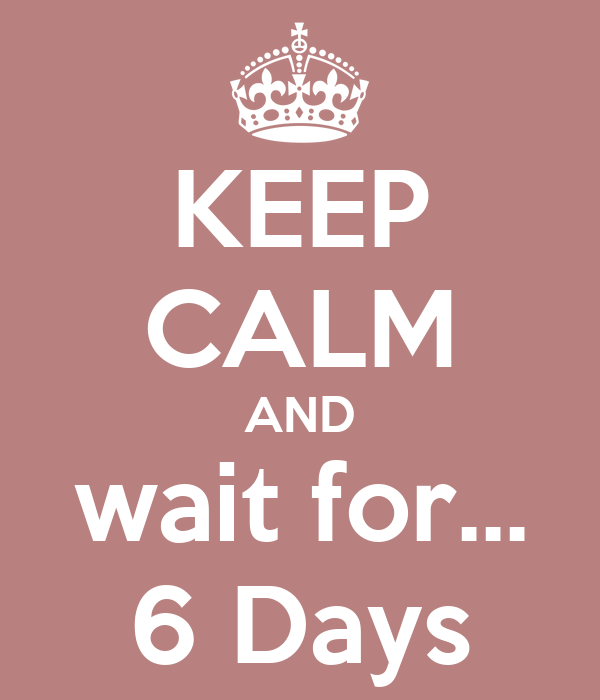 KEEP CALM AND wait for... 6 Days
