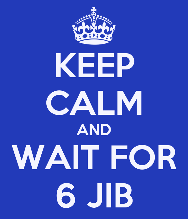 KEEP CALM AND WAIT FOR 6 JIB