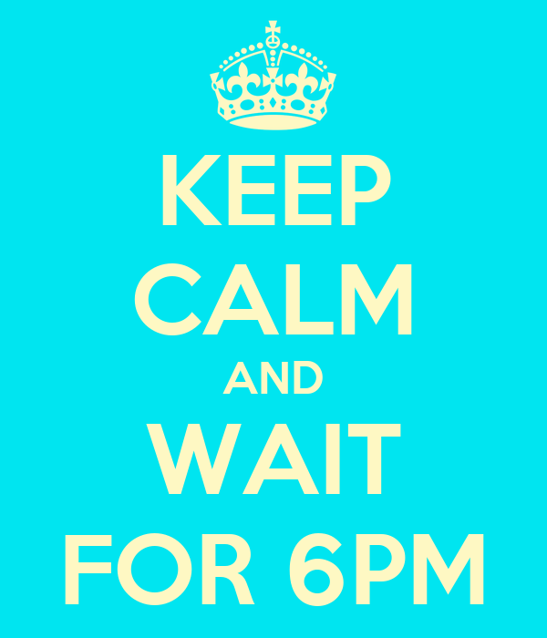 KEEP CALM AND WAIT FOR 6PM