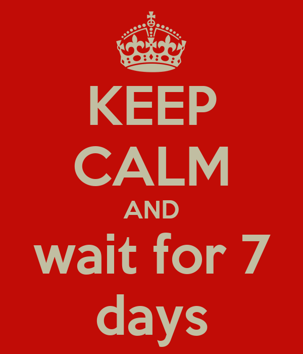 KEEP CALM AND wait for 7 days