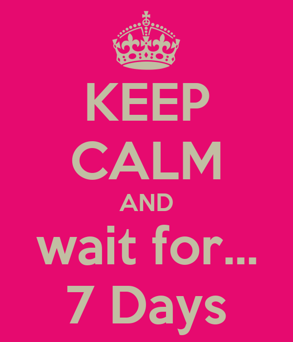 KEEP CALM AND wait for... 7 Days