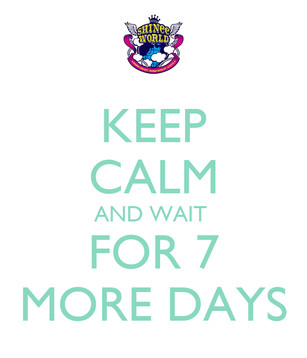 KEEP CALM AND WAIT  FOR 7 MORE DAYS