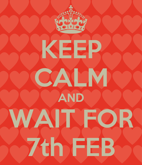 KEEP CALM AND WAIT FOR 7th FEB