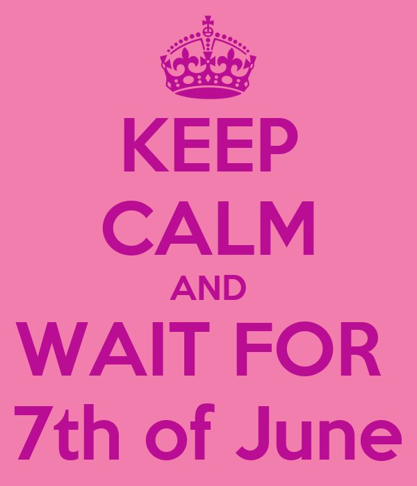 KEEP CALM AND WAIT FOR  7th of June