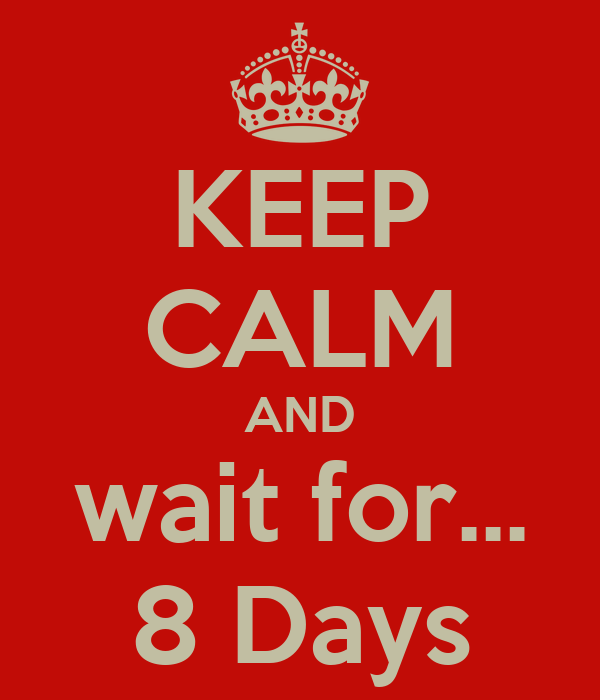 KEEP CALM AND wait for... 8 Days