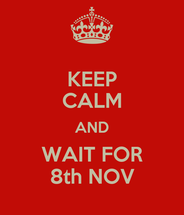 KEEP CALM AND WAIT FOR 8th NOV