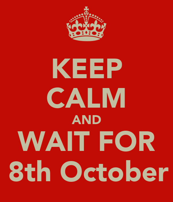 KEEP CALM AND WAIT FOR    8th October !