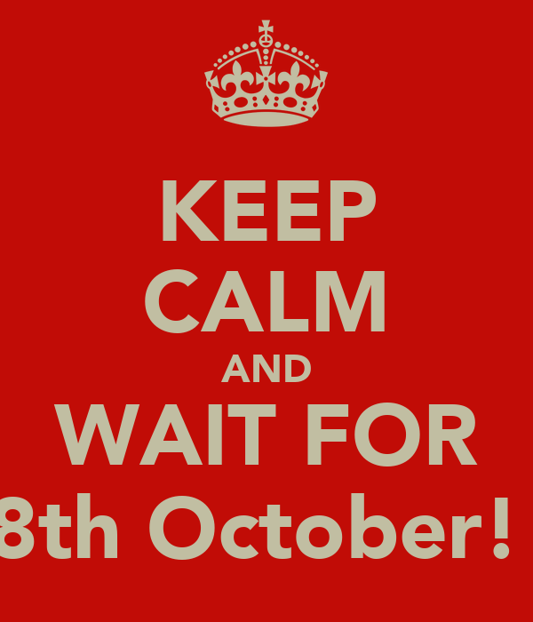 KEEP CALM AND WAIT FOR 8th October!