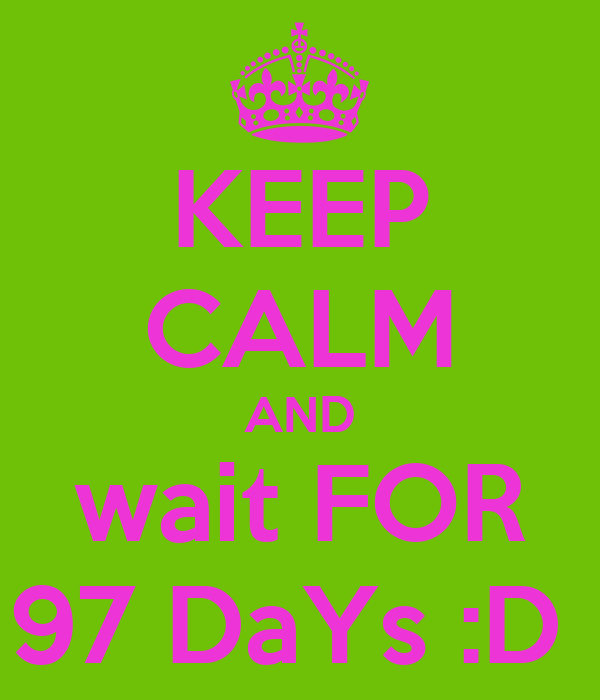 KEEP CALM AND wait FOR 97 DaYs :D