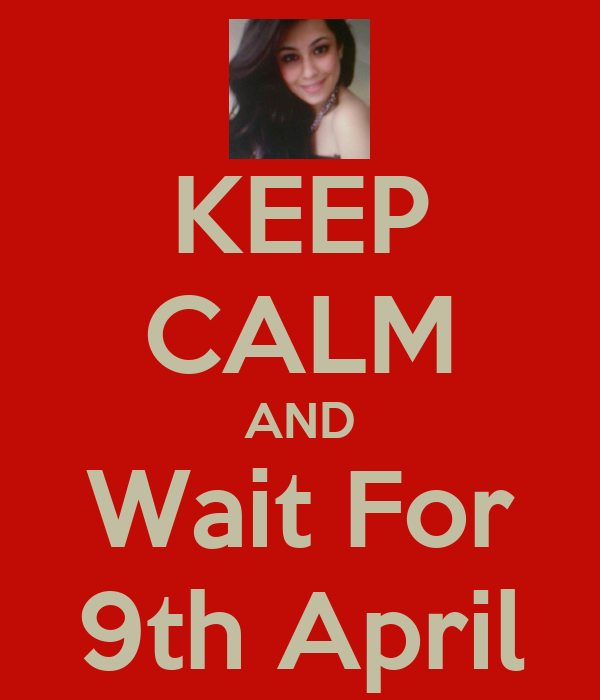 KEEP CALM AND Wait For 9th April