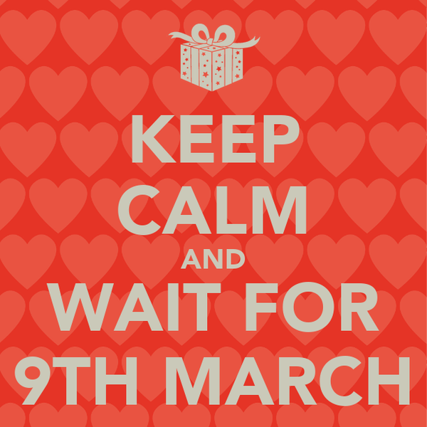 KEEP CALM AND WAIT FOR 9TH MARCH