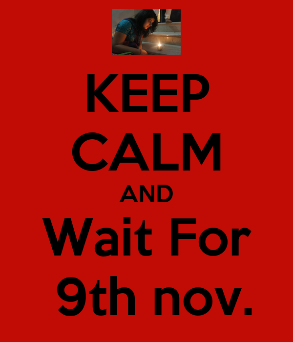 KEEP CALM AND Wait For  9th nov.