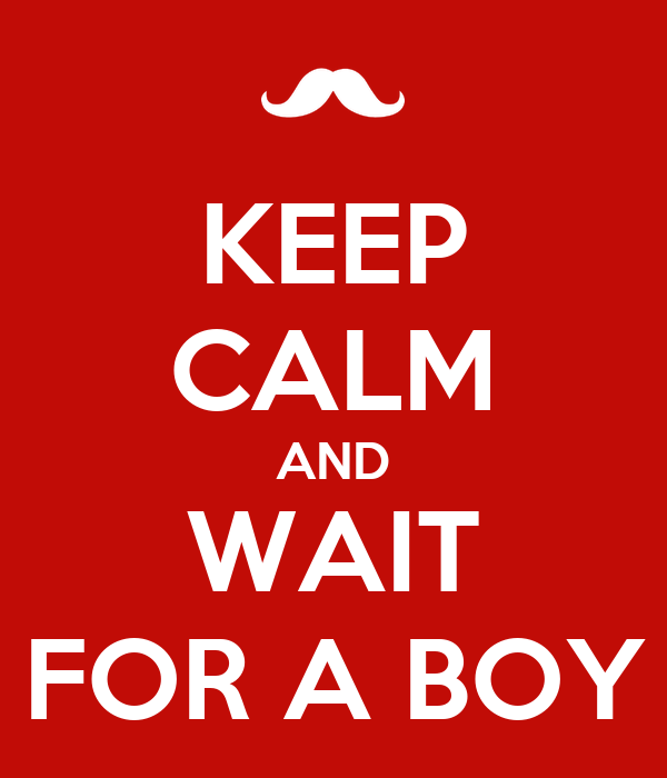 KEEP CALM AND WAIT FOR A BOY