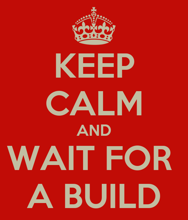 KEEP CALM AND WAIT FOR  A BUILD