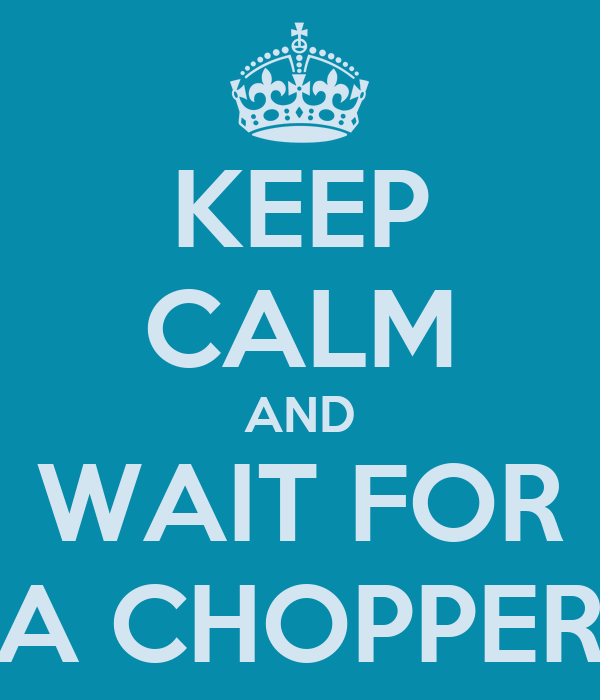 KEEP CALM AND WAIT FOR A CHOPPER