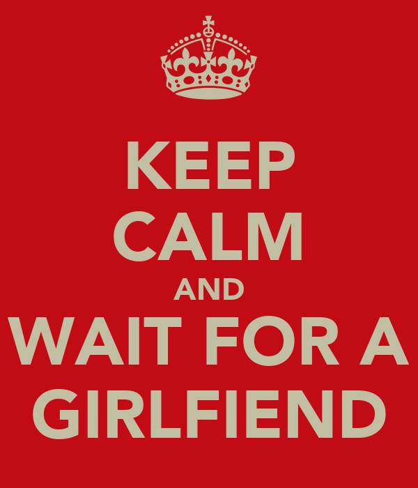 KEEP CALM AND WAIT FOR A GIRLFIEND