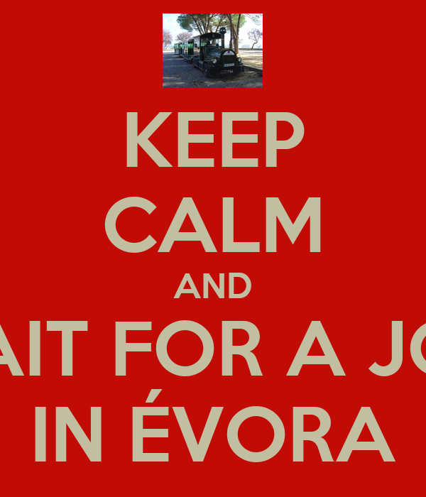 KEEP CALM AND WAIT FOR A JOB  IN ÉVORA
