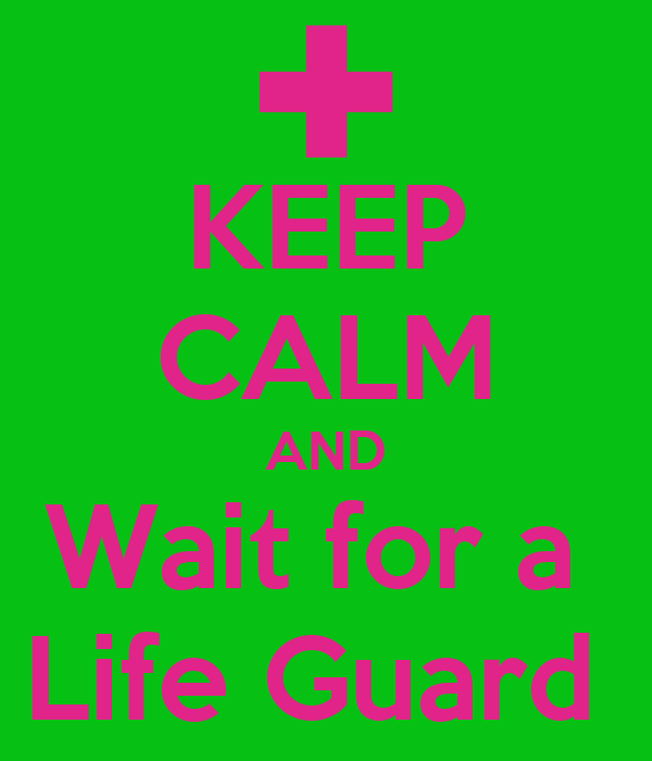 KEEP CALM AND Wait for a  Life Guard