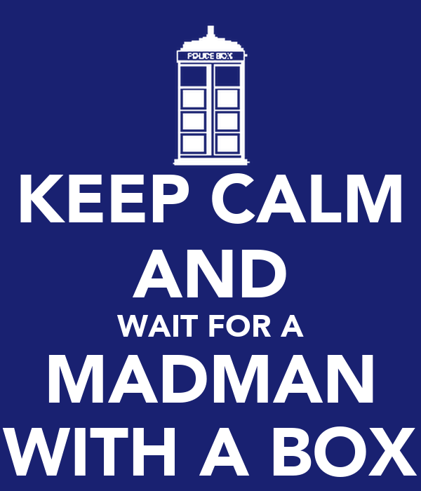 KEEP CALM AND WAIT FOR A MADMAN WITH A BOX