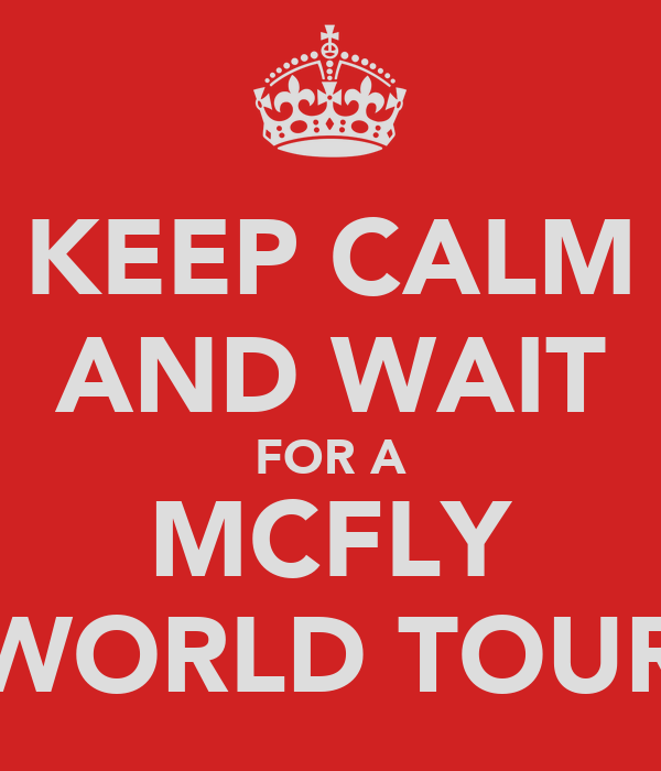 KEEP CALM AND WAIT FOR A MCFLY WORLD TOUR