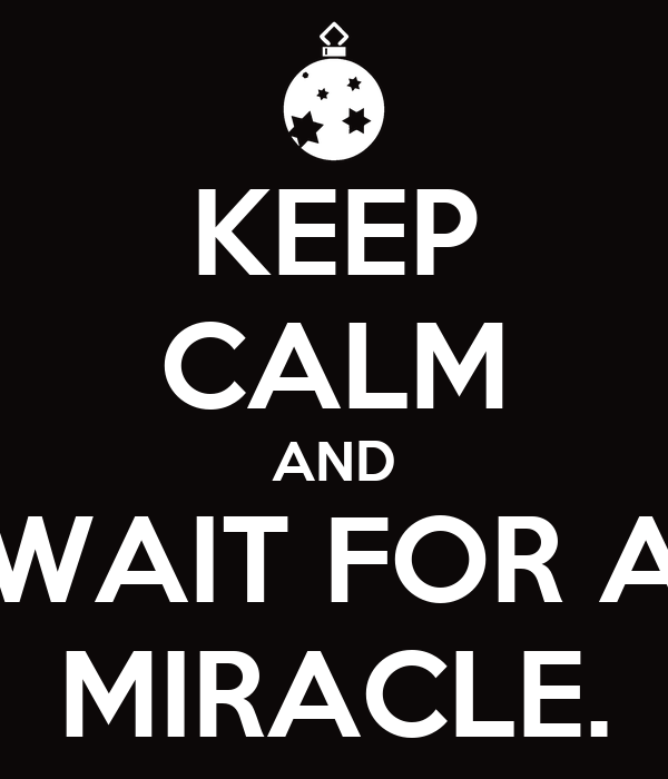 KEEP CALM AND WAIT FOR A MIRACLE.