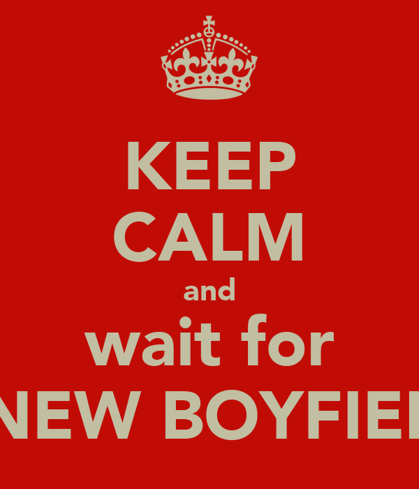 KEEP CALM and wait for A NEW BOYFIEND