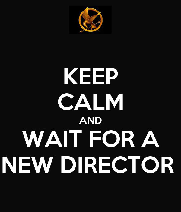 KEEP CALM AND WAIT FOR A NEW DIRECTOR