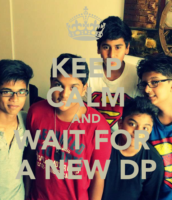 KEEP CALM AND WAIT FOR  A NEW DP