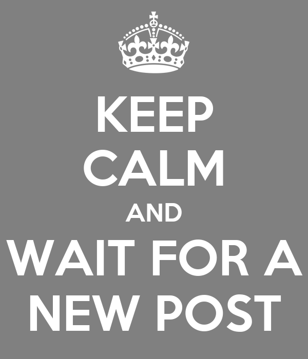 KEEP CALM AND WAIT FOR A NEW POST