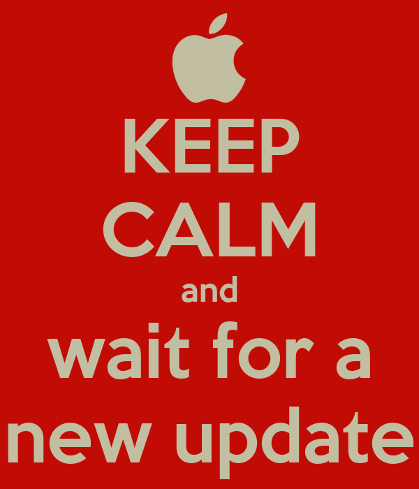 KEEP CALM and wait for a new update