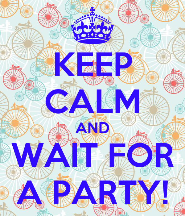 KEEP CALM AND WAIT FOR A PARTY!