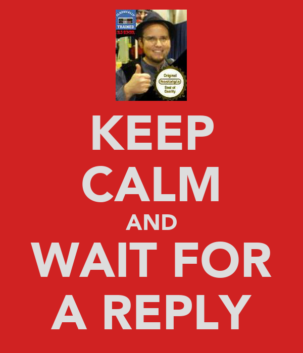 KEEP CALM AND WAIT FOR A REPLY