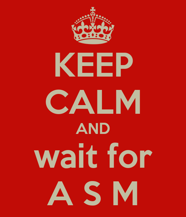 KEEP CALM AND wait for A S M