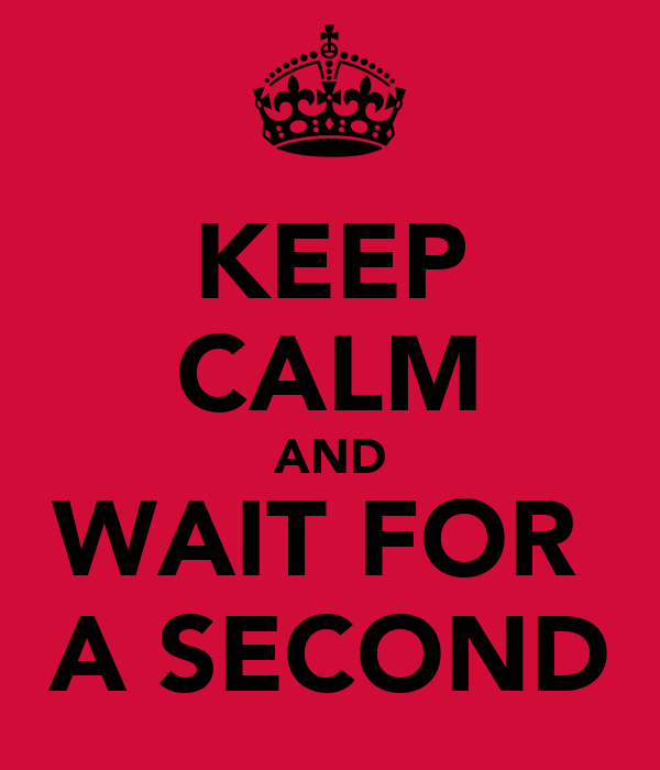 KEEP CALM AND WAIT FOR  A SECOND